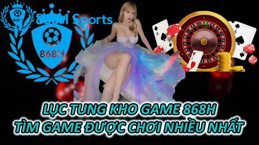 Lục Tung Kho Game 868H Tìm Game Được Chơi Nhiều Nhất